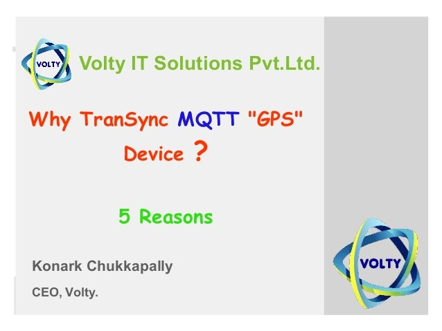 "Volty IT Solutions Pvt.Ltd. Why TranSync MQTT ""GPS"" Device ? 5 Reasons Konark Chukkapally CEO, Volty."