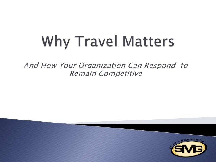 Why Travel Matters <br />And How Your Organization Can Respond  to Remain Competitive<br />