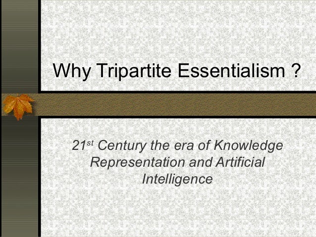 Why Tripartite Essentialism ? 21st Century the era of Knowledge Representation and Artificial Intelligence