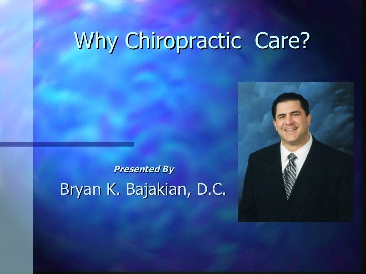 Why Chiropractic  Care? Presented By Bryan K. Bajakian, D.C.