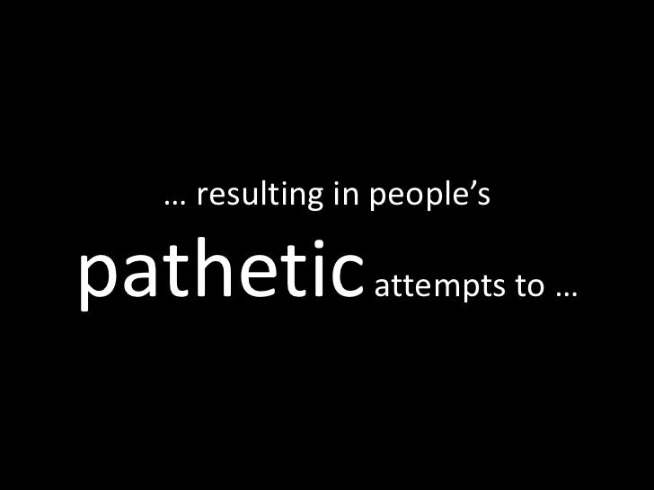 … resulting in people's  pathetic attempts to …
