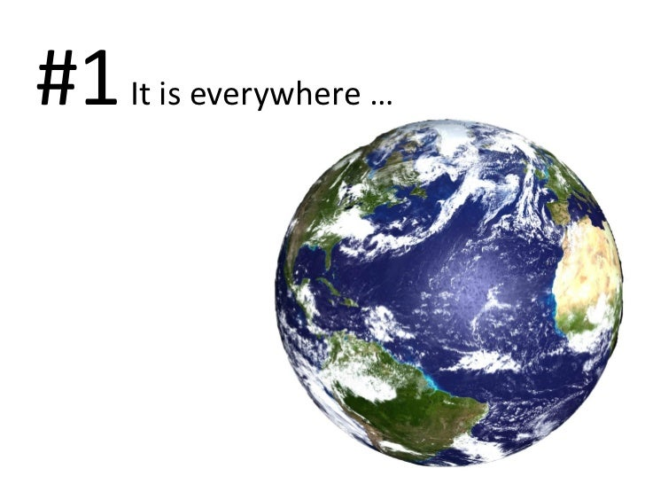 #1 It is everywhere …