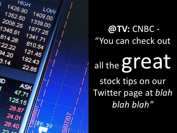 """@TV: CNBC - """"You can check out  all the   great  stock tips on our Twitter page at blah      blah blah"""""""