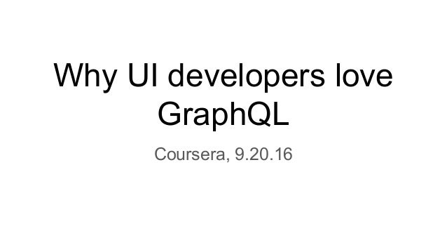 Why UI developers love GraphQL Coursera, 9.20.16