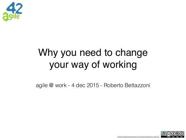 http://creativecommons.org/licenses/by-nc-sa/4.0/ Why you need to change your way of working agile @ work - 4 dec 2015 - R...