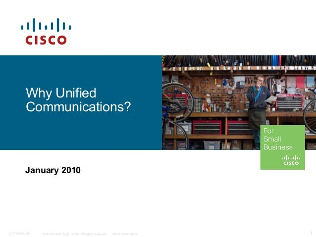 © 2010 Cisco Systems, Inc. All rights reserved. Cisco Confidential 1C97-574449-00 Why Unified Communications? January 2010