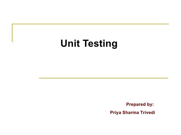 Unit Testing Prepared by:  Priya Sharma Trivedi