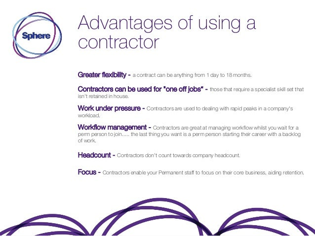 Advantages of using a contractor Greater flexibility - a contract can be anything from 1 day to 18 months. Contractors can...