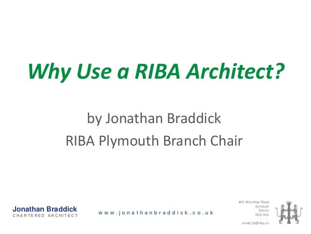 Why Use a RIBA Architect?                  by Jonathan Braddick               RIBA Plymouth Branch Chair                  ...
