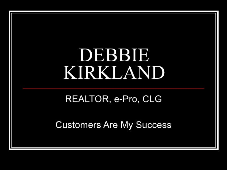 DEBBIE KIRKLAND REALTOR, e-Pro, CLG Customers Are My Success