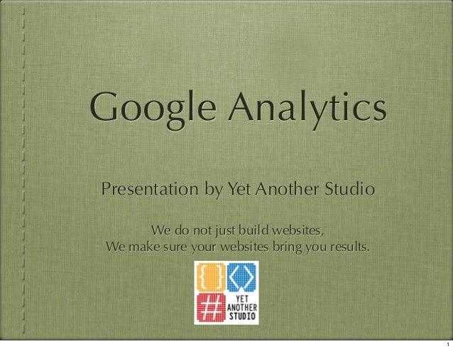 Google Analytics Presentation by Yet Another Studio We do not just build websites, We make sure your websites bring you re...