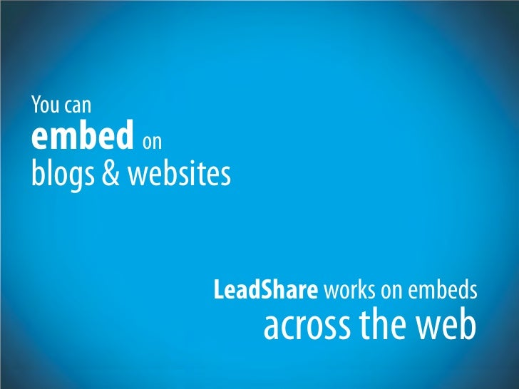 You can embed on blogs & websites                LeadShare works on embeds                    across the web