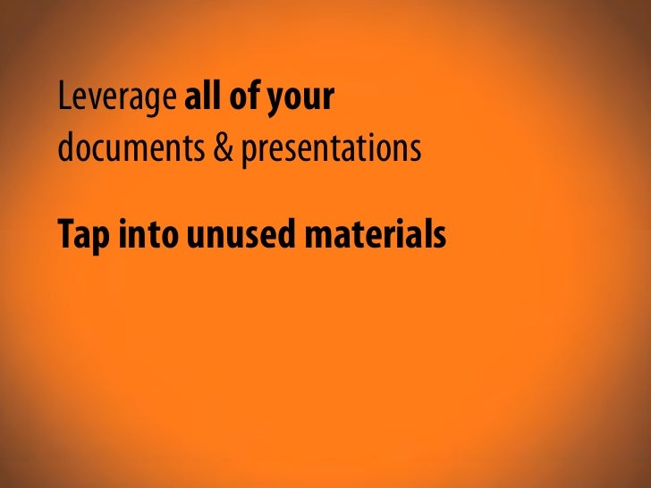 Leverage all of your documents & presentations Tap into unused materials