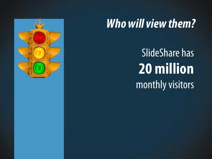 Who will view them?         SlideShare has       20 million       monthly visitors
