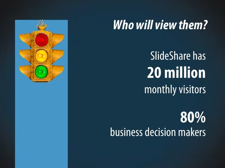 Who will view them?            SlideShare has          20 million         monthly visitors                   80% business ...