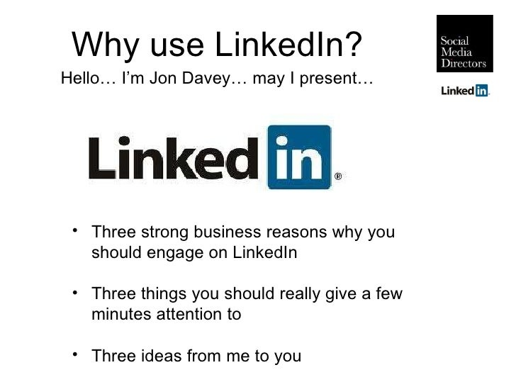 Why use LinkedIn? Hello… I'm Jon Davey… may I present… <ul><li>Three strong business reasons why you should engage on Link...