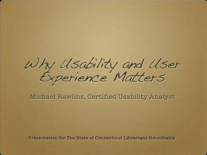 Why Usability and User  Experience Matters Michael Rawlins, Certified Usability Analyst     Presentation for The State of ...