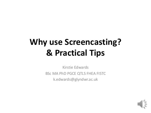 Why use Screencasting?   & Practical Tips            Kirstie Edwards   BSc MA PhD PGCE QTLS FHEA FISTC       k.edwards@gly...