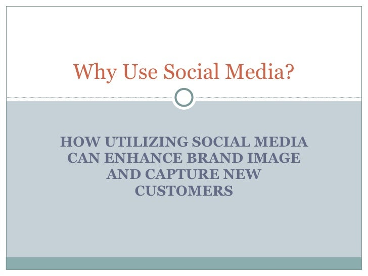 HOW UTILIZING SOCIAL MEDIA CAN ENHANCE BRAND IMAGE AND CAPTURE NEW CUSTOMERS Why Use Social Media?