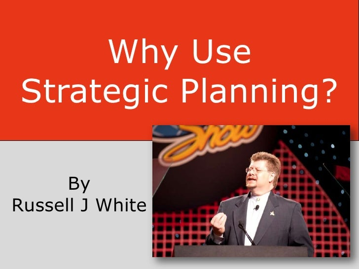 Why UseStrategic Planning?      ByRussell J White