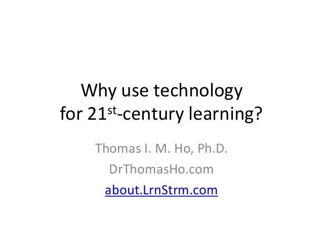 Why use technologyfor 21st-century learning?    Thomas I. M. Ho, Ph.D.      DrThomasHo.com     about.LrnStrm.com