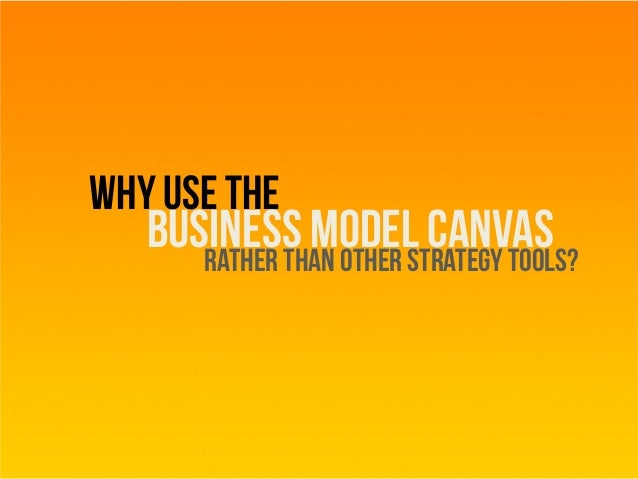 Why use the business model canvasRather than other strategytools?