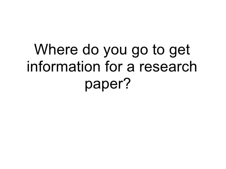 Where do you go to get information for a research paper?