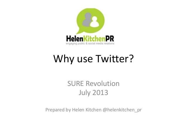 Why use Twitter? SURE Revolution July 2013 Prepared by Helen Kitchen @helenkitchen_pr