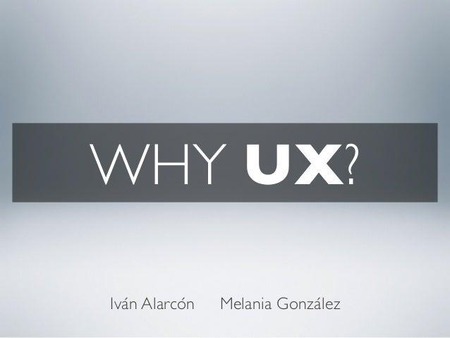 WHY UX? Iván Alarcón Melania González