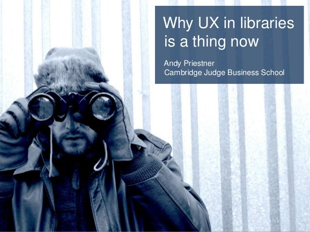 Why UX in libraries is a thing now Andy Priestner Cambridge Judge Business School
