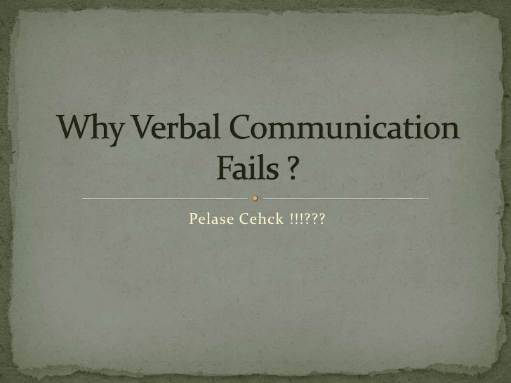 PelaseCehck !!!???<br />Why Verbal Communication Fails ?<br />