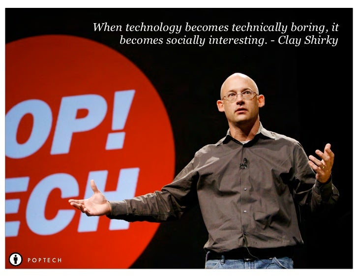 When technology becomes technically boring, it              becomes socially interesting. - Clay ShirkyPOPTECH