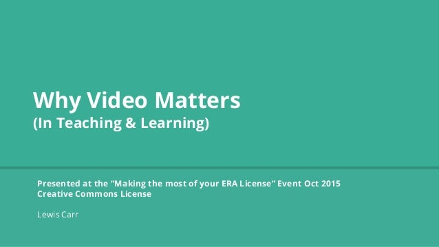 """Why Video Matters (In Teaching & Learning) Presented at the """"Making the most of your ERA License"""" Event Oct 2015 Creative ..."""