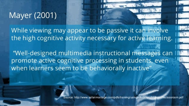 Mayer (2001) While viewing may appear to be passive it can involve the high cognitive activity necessary for active learni...