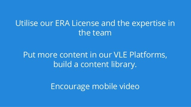 Utilise our ERA License and the expertise in the team Put more content in our VLE Platforms, build a content library. Enco...