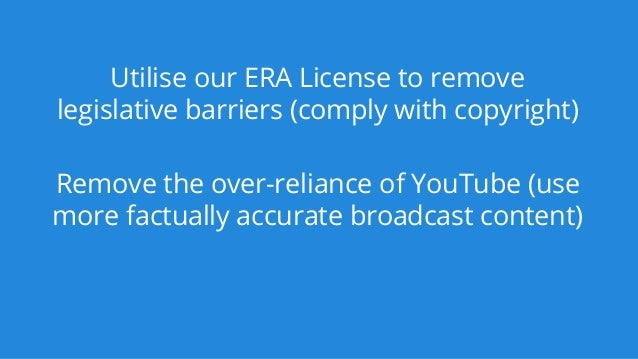 Utilise our ERA License to remove legislative barriers (comply with copyright) Remove the over-reliance of YouTube (use mo...