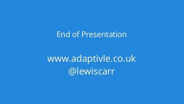 End of Presentation www.adaptivle.co.uk @lewiscarr