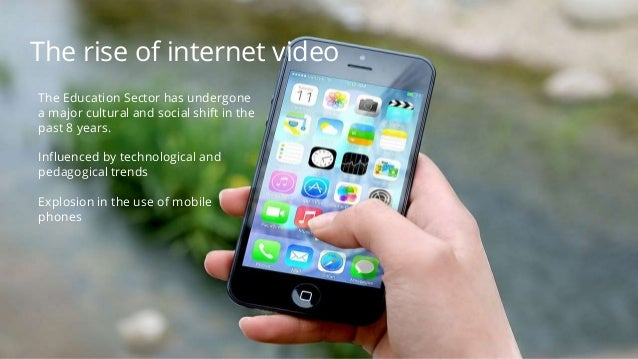 The rise of internet video The Education Sector has undergone a major cultural and social shift in the past 8 years. Influ...