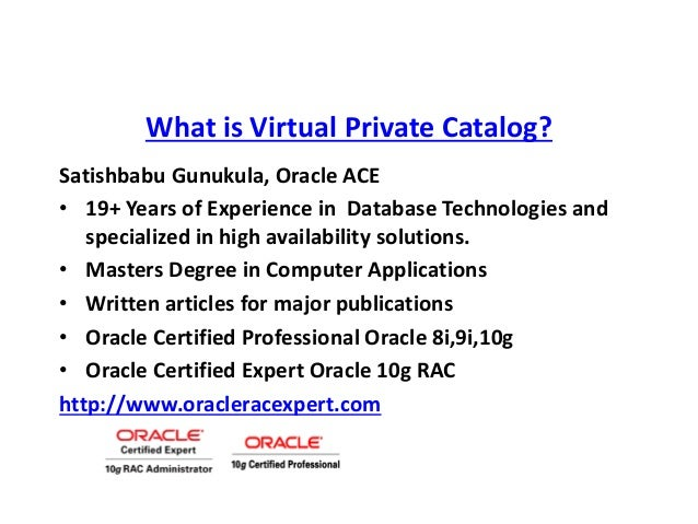 What is Virtual Private Catalog? Satishbabu Gunukula, Oracle ACE • 19+ Years of Experience in Database Technologies and sp...