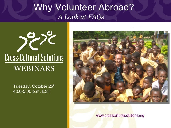 Why Volunteer Abroad?  A Look at FAQs Tuesday, October 25 th 4:00-5:00 p.m. EST WEBINARS www.crossculturalsolutions.org