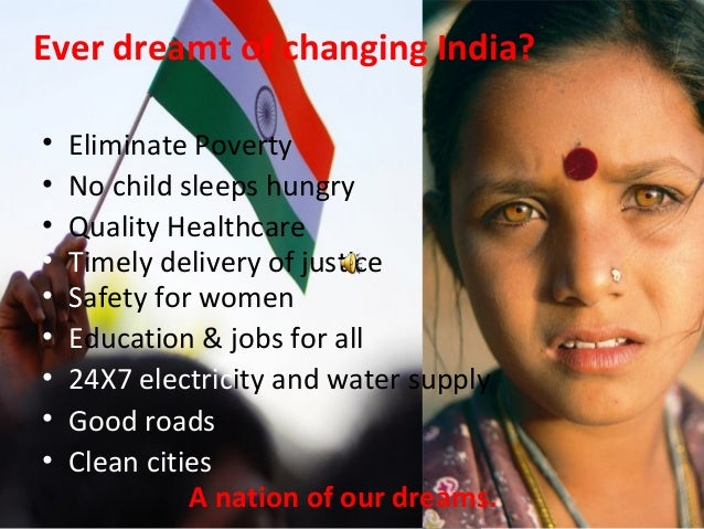Ever dreamt of changing India? • Eliminate Poverty • No child sleeps hungry • Quality Healthcare • Safety for women • Educ...