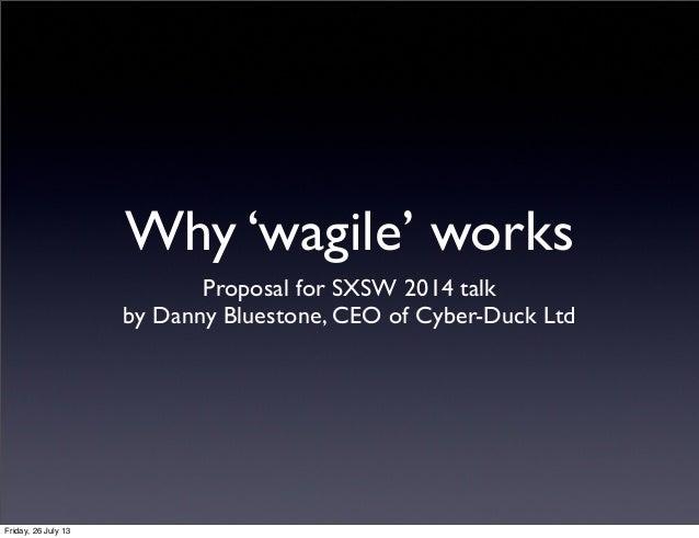 Why 'wagile' works Proposal for SXSW 2014 talk by Danny Bluestone, CEO of Cyber-Duck Ltd Friday, 26 July 13
