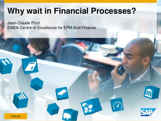 Why wait in Financial Processes? Jean-Claude Pizzi EMEA Centre of Excellence for EPM And Finance Internal