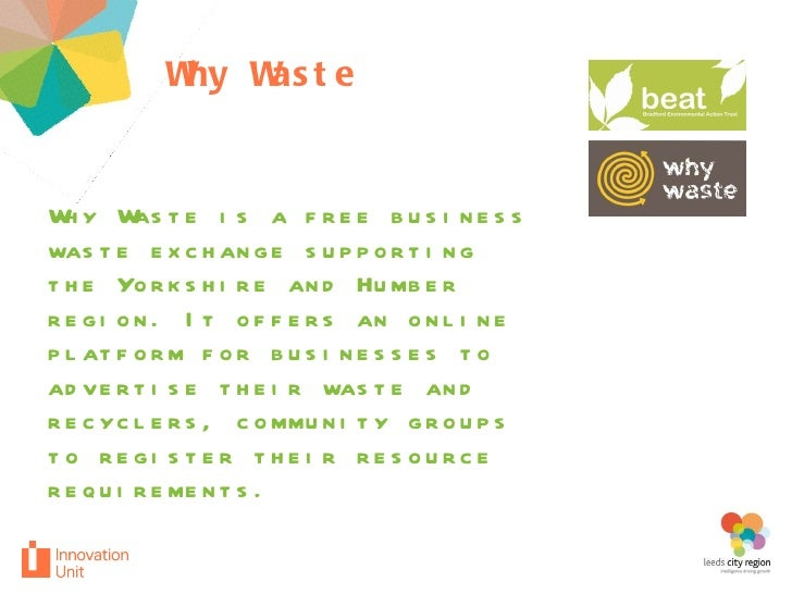 Why Waste  project Why Waste is a free business waste exchange supporting the Yorkshire and Humber region. It offers an on...