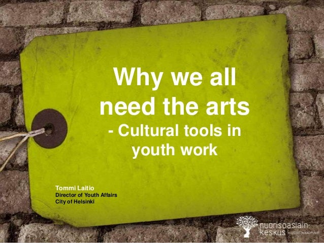 Why we all need the arts - Cultural tools in youth work Tommi Laitio Director of Youth Affairs City of Helsinki