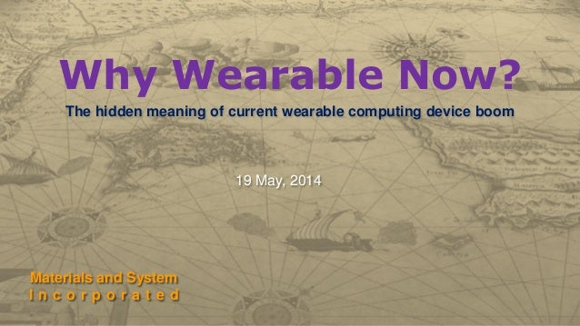 Why Wearable Now? The hidden meaning of current wearable computing device boom Materials and System I n c o r p o r a t e ...