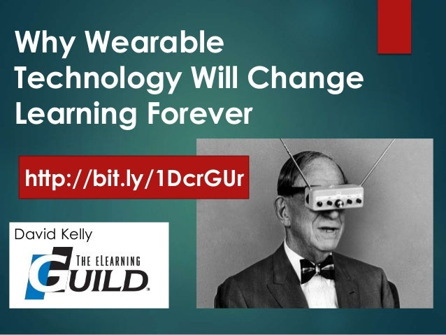 Why Wearable Technology Will Change Learning Forever David Kelly http://bit.ly/1DcrGUr