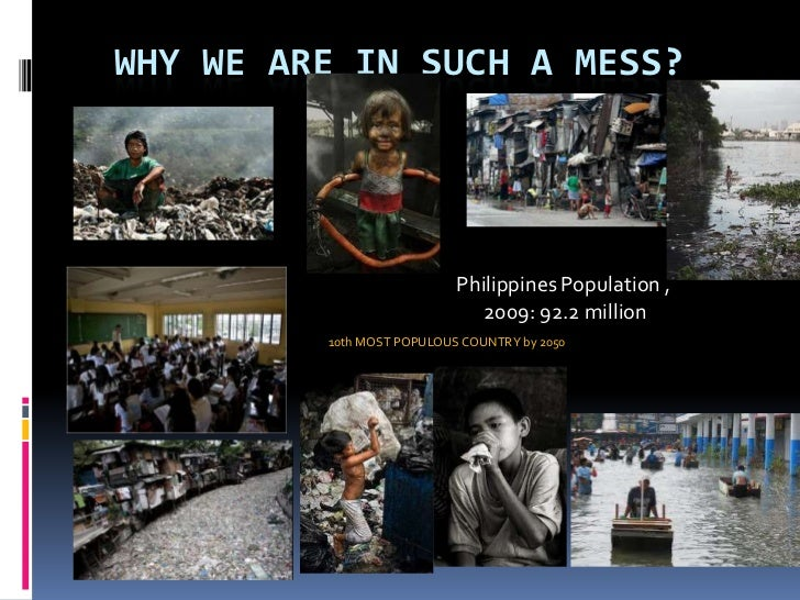 Why we are in such a mess? <br />Philippines Population ,<br /> 2009: 92.2 million<br />10th MOST POPULOUS COUNTRY by 2050...