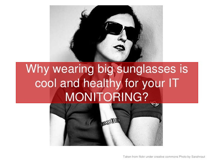 Why wearing big sunglasses is cool and healthy for your IT MONITORING?<br />Taken from flickr under creative commons Photo...