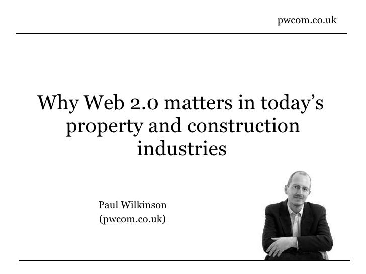 Why Web 2.0 matters in today's  property and construction industries   Paul Wilkinson (pwcom.co.uk)